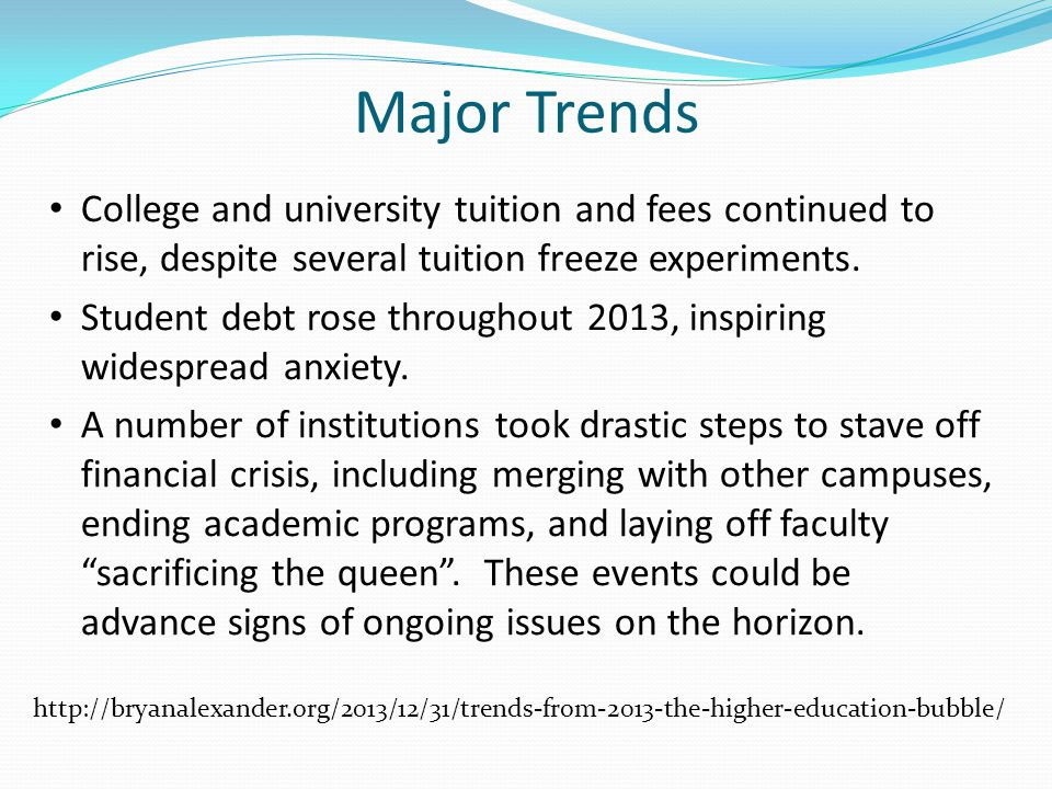 Major Trends College and university tuition and fees continued to rise, despite several tuition freeze experiments. Student debt rose throughout 2013,