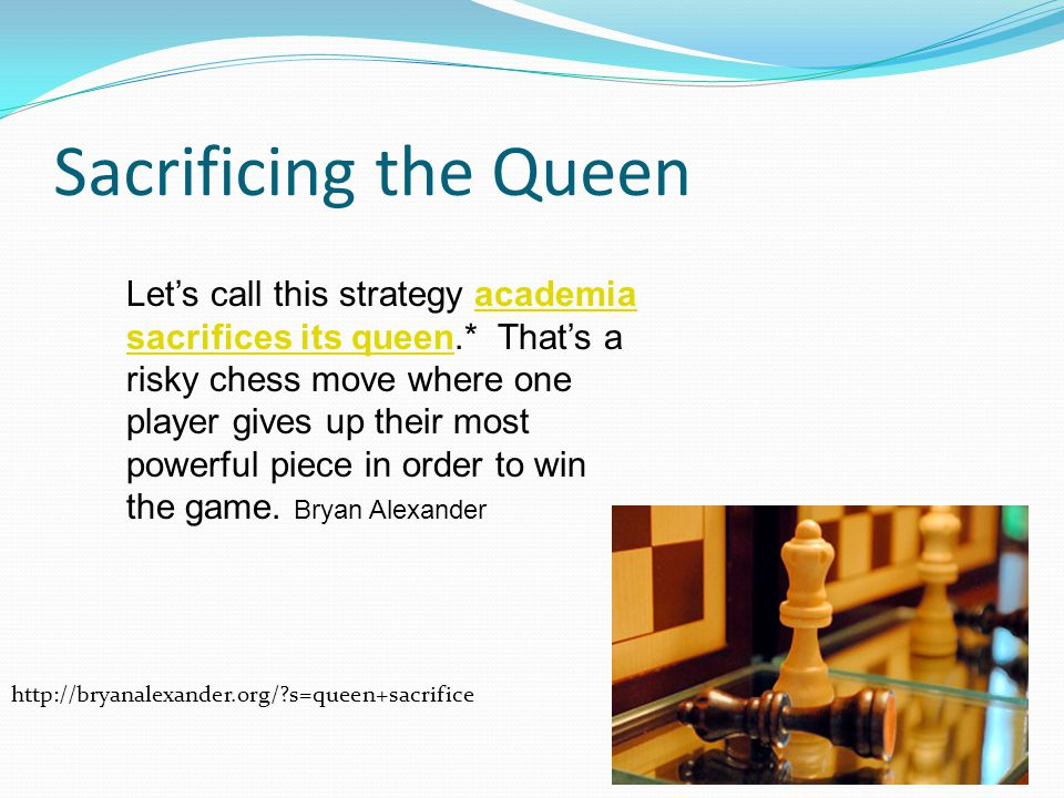 Sacrificing the Queen Let's call this strategy academia sacrifices its queen.* That's a risky chess move where one player gives up their most powerful