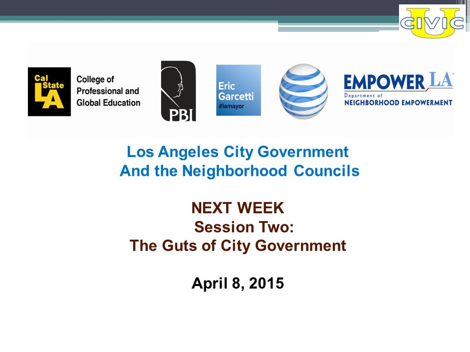 Los Angeles City Government And the Neighborhood Councils NEXT WEEK Session Two: The Guts of City Government April 8, 2015
