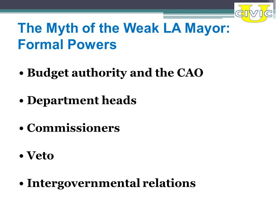 The Myth of the Weak LA Mayor: Formal Powers Budget authority and the CAO Department heads Commissioners Veto Intergovernmental relations