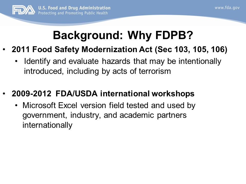 Background: Why FDPB? 2011 Food Safety Modernization Act (Sec 103, 105, 106) Identify and evaluate hazards that may be intentionally introduced, inclu