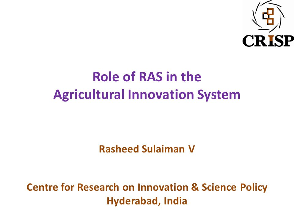 Role of RAS in the Agricultural Innovation System Rasheed Sulaiman V Centre for Research on Innovation & Science Policy Hyderabad, India