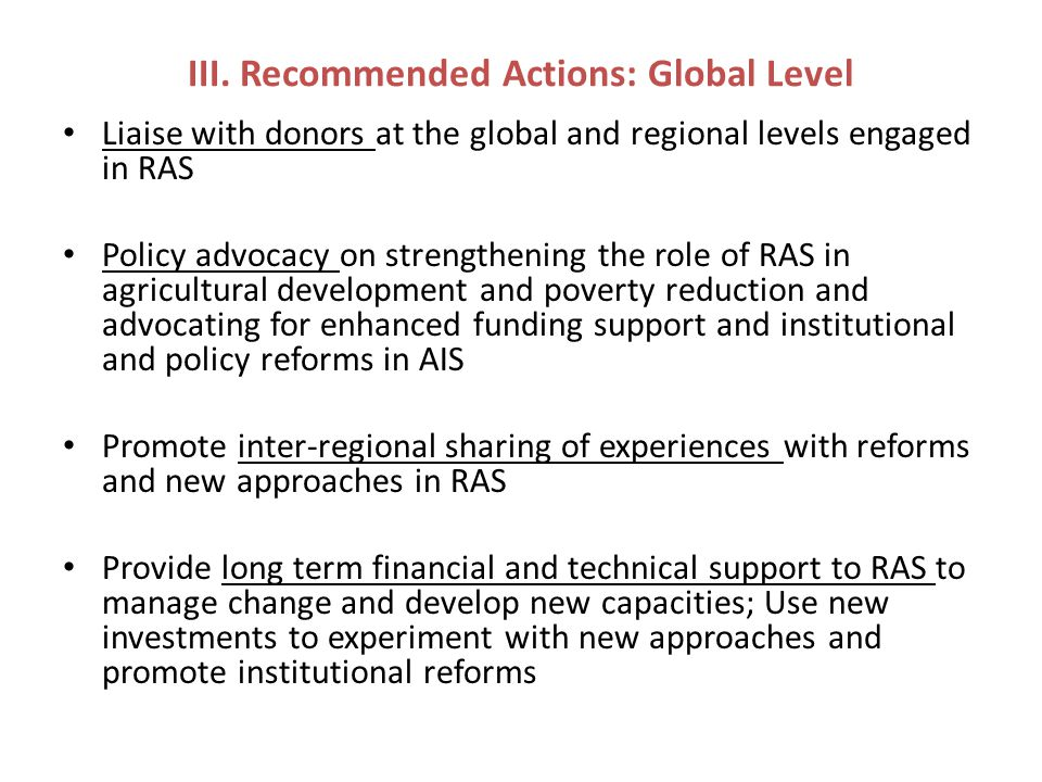 III. Recommended Actions: Global Level Liaise with donors at the global and regional levels engaged in RAS Policy advocacy on strengthening the role o