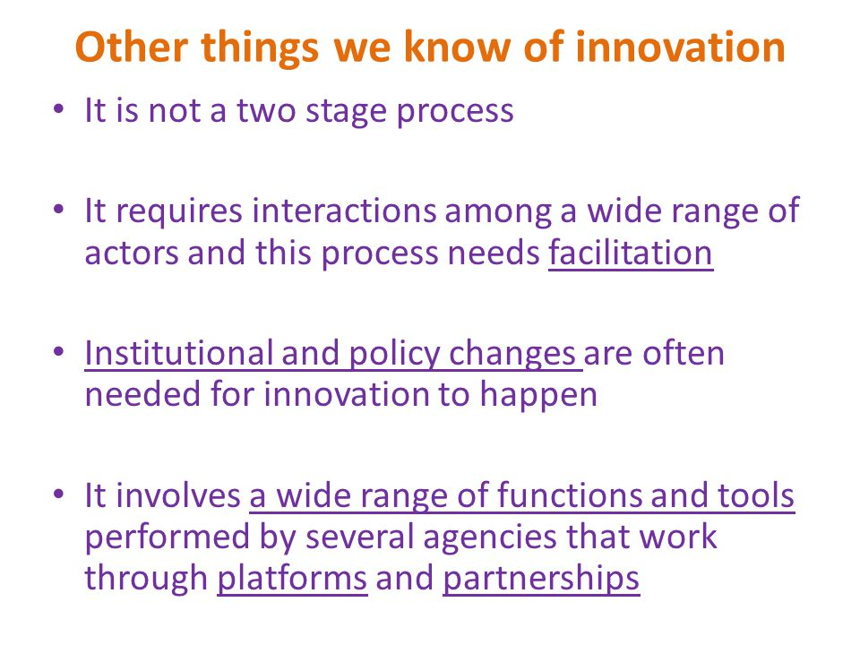 Other things we know of innovation It is not a two stage process It requires interactions among a wide range of actors and this process needs facilita