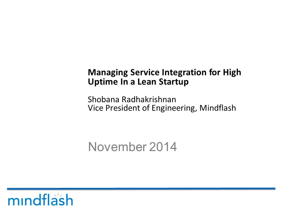 November 2014 Managing Service Integration for High Uptime In a Lean Startup Shobana Radhakrishnan Vice President of Engineering, Mindflash