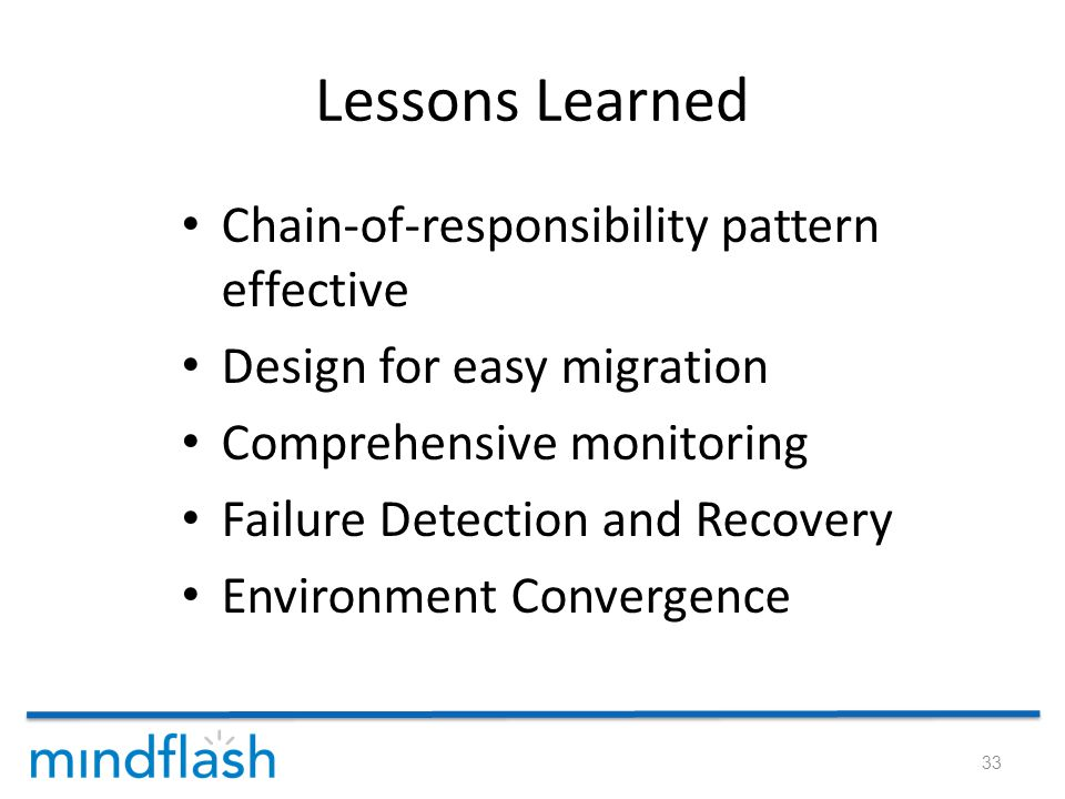 Lessons Learned Chain-of-responsibility pattern effective Design for easy migration Comprehensive monitoring Failure Detection and Recovery Environment Convergence 33