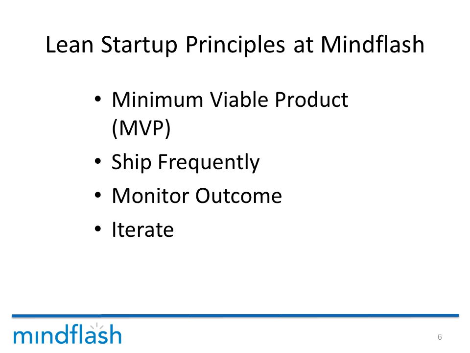 Lean Startup Principles at Mindflash Minimum Viable Product (MVP) Ship Frequently Monitor Outcome Iterate 6