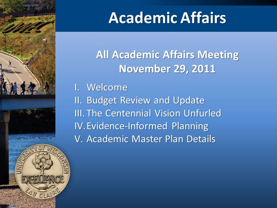 Academic Affairs I.Welcome II.Budget Review and Update III.The Centennial Vision Unfurled IV.Evidence-Informed Planning V.Academic Master Plan Details All Academic Affairs Meeting November 29, 2011