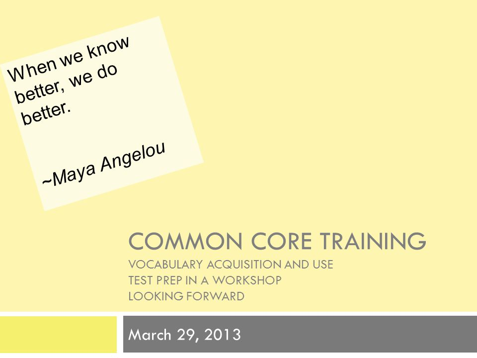 COMMON CORE TRAINING VOCABULARY ACQUISITION AND USE TEST PREP IN A WORKSHOP LOOKING FORWARD March 29, 2013 When we know better, we do better. ~Maya An