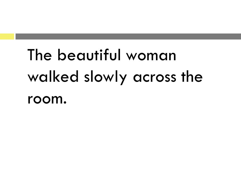 The beautiful woman walked slowly across the room.