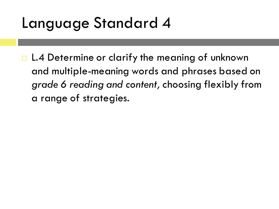 Language Standard 4  L.4 Determine or clarify the meaning of unknown and multiple-meaning words and phrases based on grade 6 reading and content, cho