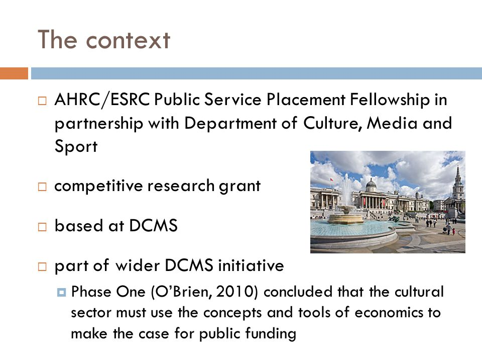 The context  AHRC/ESRC Public Service Placement Fellowship in partnership with Department of Culture, Media and Sport  competitive research grant  based at DCMS  part of wider DCMS initiative  Phase One (O'Brien, 2010) concluded that the cultural sector must use the concepts and tools of economics to make the case for public funding