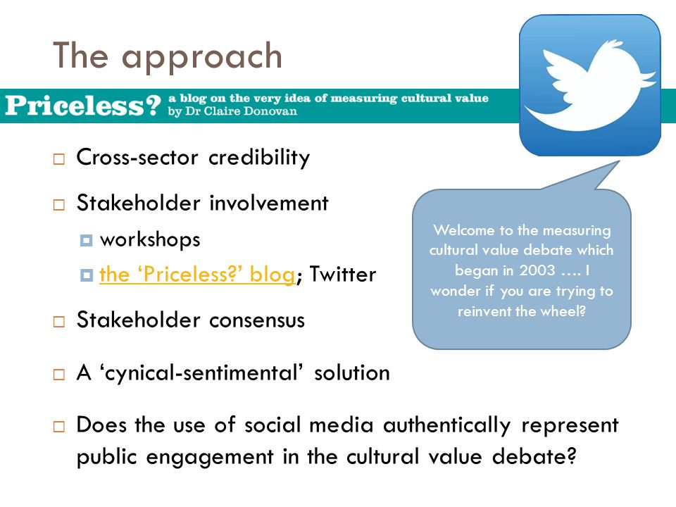 The approach  Cross-sector credibility  Stakeholder involvement  workshops  the 'Priceless?' blog; Twitter the 'Priceless?' blog  Stakeholder consensus  A 'cynical-sentimental' solution  Does the use of social media authentically represent public engagement in the cultural value debate.