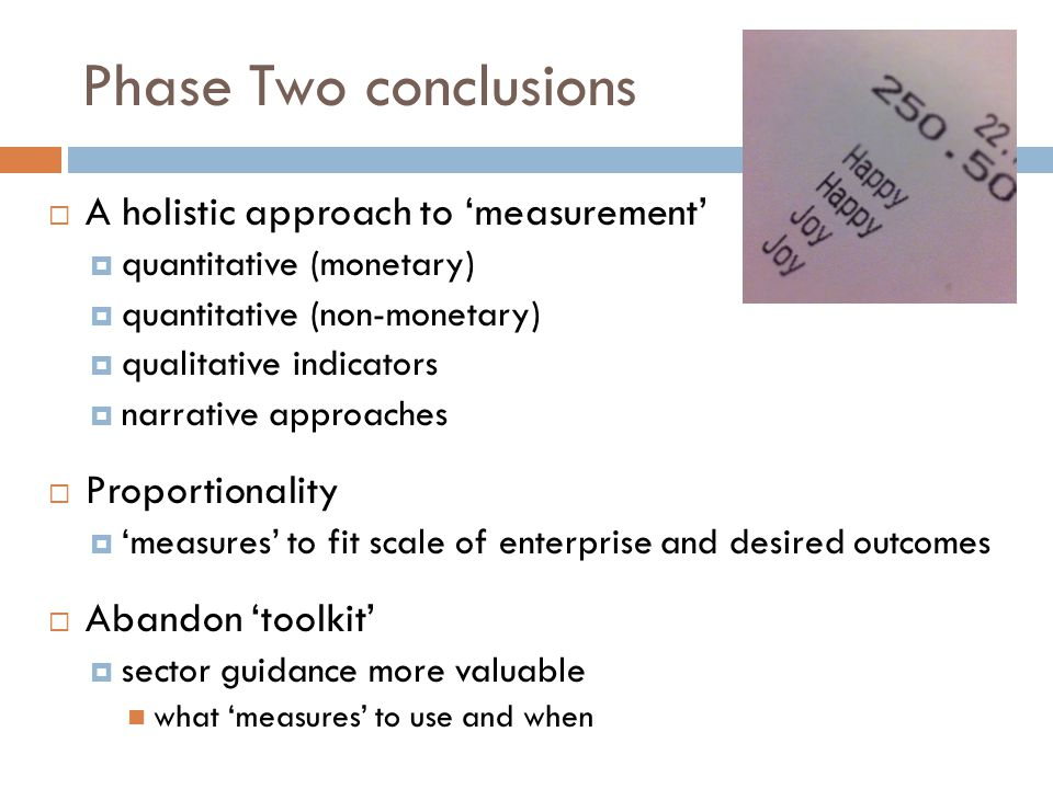 Phase Two conclusions  A holistic approach to 'measurement'  quantitative (monetary)  quantitative (non-monetary)  qualitative indicators  narrative approaches  Proportionality  'measures' to fit scale of enterprise and desired outcomes  Abandon 'toolkit'  sector guidance more valuable what 'measures' to use and when