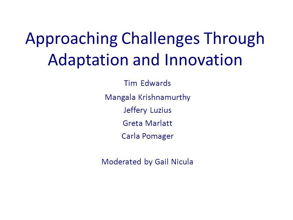 Approaching Challenges Through Adaptation and Innovation Tim Edwards Mangala Krishnamurthy Jeffery Luzius Greta Marlatt Carla Pomager Moderated by Gail Nicula