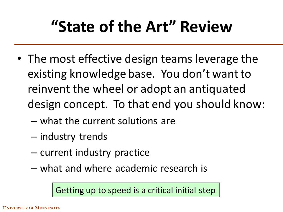 "U NIVERSITY OF M INNESOTA ""State of the Art"" Review The most effective design teams leverage the existing knowledge base. You don't want to reinvent t"