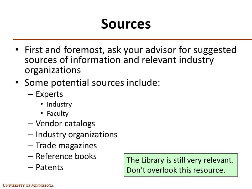 U NIVERSITY OF M INNESOTA Sources First and foremost, ask your advisor for suggested sources of information and relevant industry organizations Some p