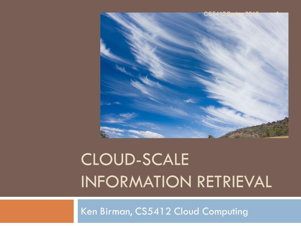 CLOUD-SCALE INFORMATION RETRIEVAL Ken Birman, CS5412 Cloud Computing CS5412 Spring 2015 1