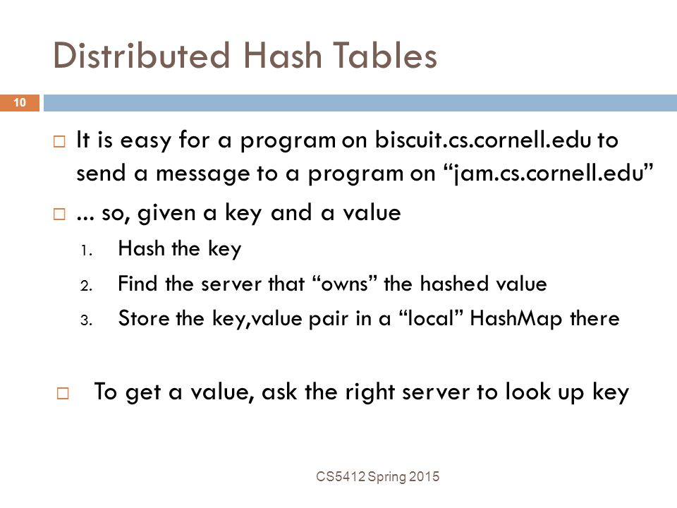 Distributed Hash Tables  It is easy for a program on biscuit.cs.cornell.edu to send a message to a program on jam.cs.cornell.edu ...