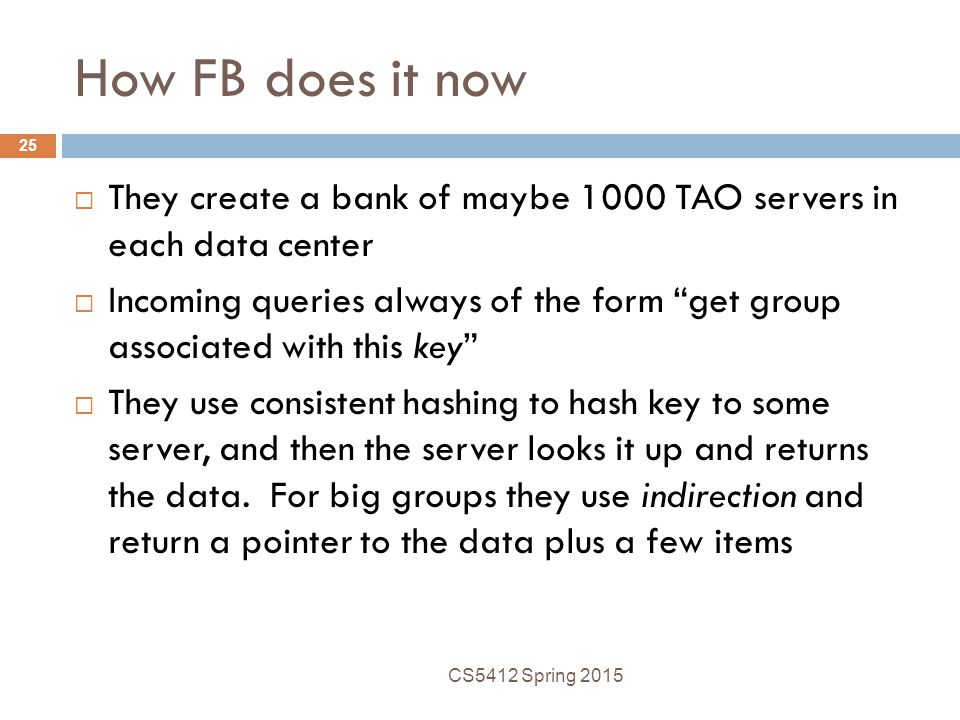 How FB does it now  They create a bank of maybe 1000 TAO servers in each data center  Incoming queries always of the form get group associated with this key  They use consistent hashing to hash key to some server, and then the server looks it up and returns the data.