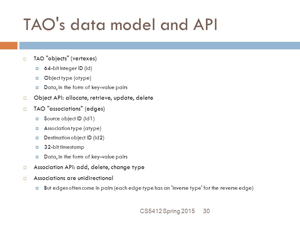 TAO s data model and API  TAO objects (vertexes)  64-bit integer ID (id)  Object type (otype)  Data, in the form of key-value pairs  Object API: allocate, retrieve, update, delete  TAO associations (edges)  Source object ID (id1)  Association type (atype)  Destination object ID (id2)  32-bit timestamp  Data, in the form of key-value pairs  Association API: add, delete, change type  Associations are unidirectional  But edges often come in pairs (each edge type has an inverse type for the reverse edge) 30CS5412 Spring 2015