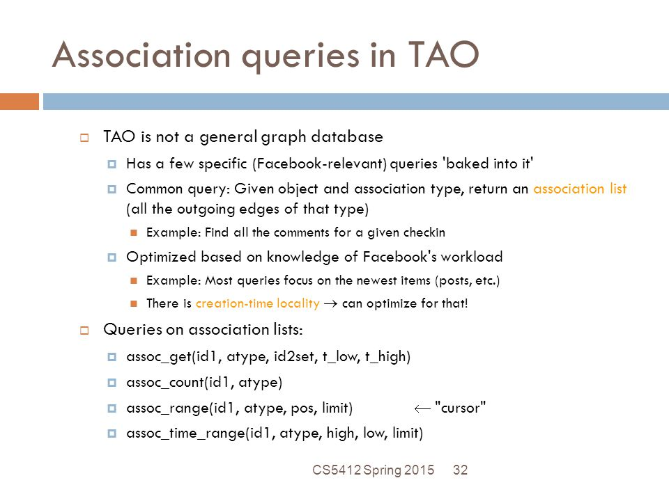 Association queries in TAO  TAO is not a general graph database  Has a few specific (Facebook-relevant) queries baked into it  Common query: Given object and association type, return an association list (all the outgoing edges of that type) Example: Find all the comments for a given checkin  Optimized based on knowledge of Facebook s workload Example: Most queries focus on the newest items (posts, etc.) There is creation-time locality  can optimize for that.