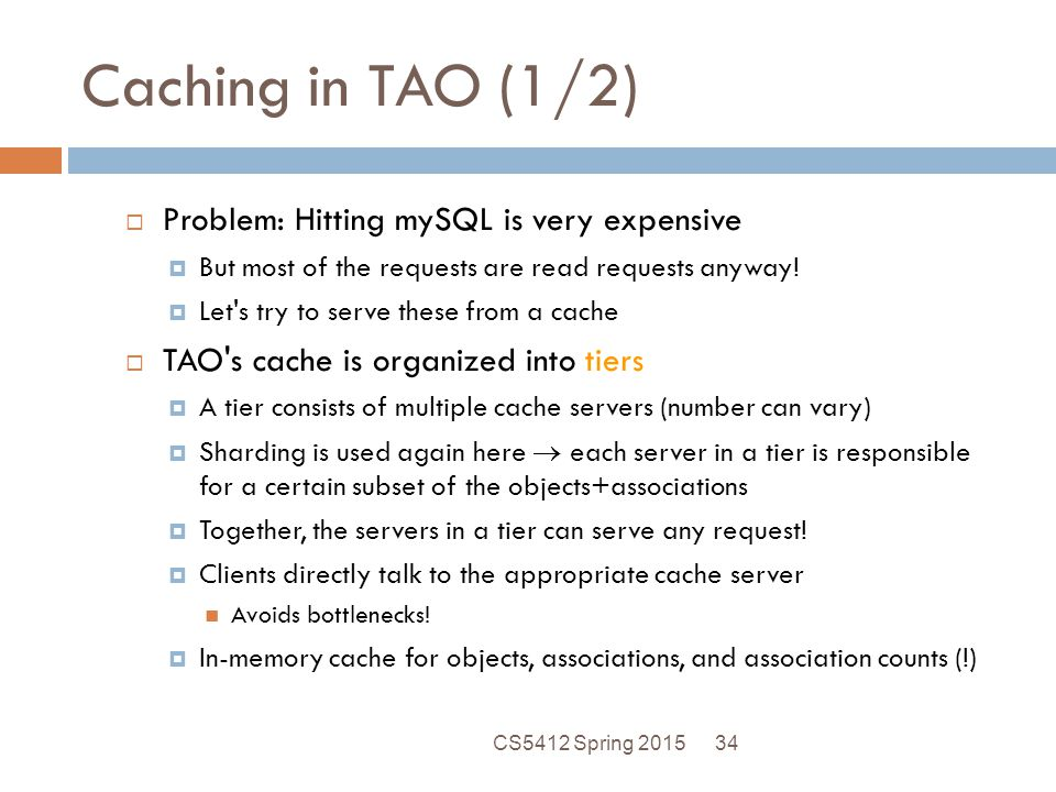 Caching in TAO (1/2)  Problem: Hitting mySQL is very expensive  But most of the requests are read requests anyway.