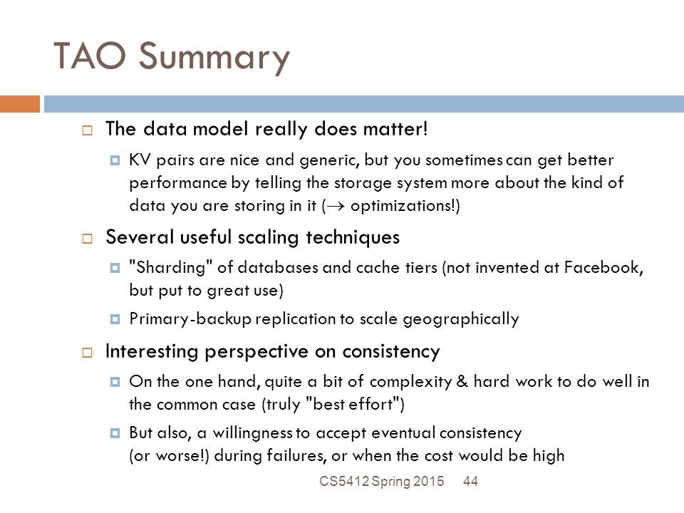 TAO Summary  The data model really does matter!  KV pairs are nice and generic, but you sometimes can get better performance by telling the storage