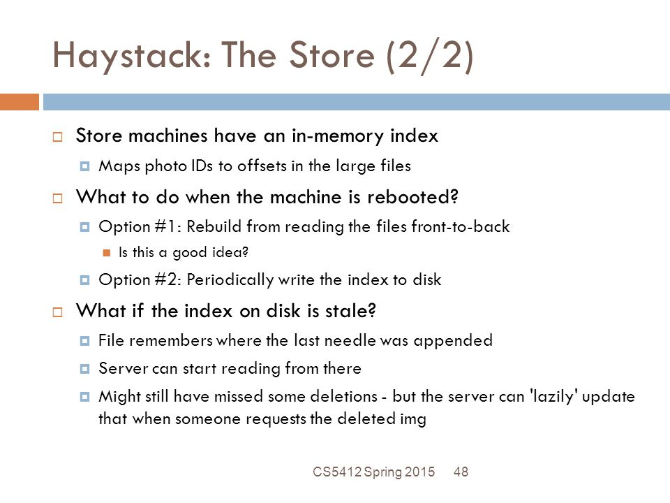 Haystack: The Store (2/2)  Store machines have an in-memory index  Maps photo IDs to offsets in the large files  What to do when the machine is rebooted.