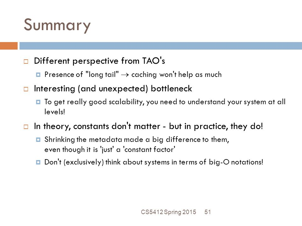 Summary  Different perspective from TAO s  Presence of long tail  caching won t help as much  Interesting (and unexpected) bottleneck  To get really good scalability, you need to understand your system at all levels.