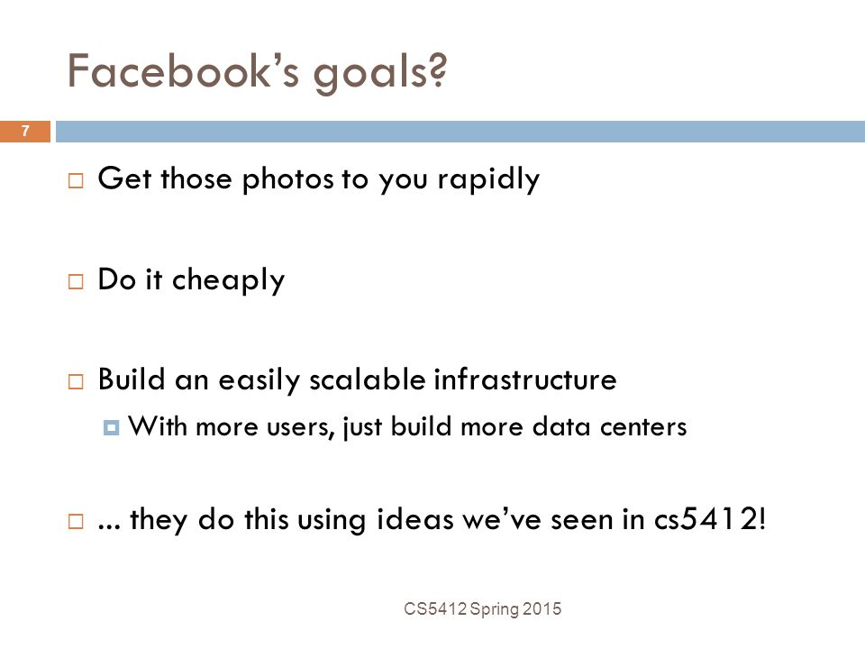 Facebook's goals?  Get those photos to you rapidly  Do it cheaply  Build an easily scalable infrastructure  With more users, just build more data