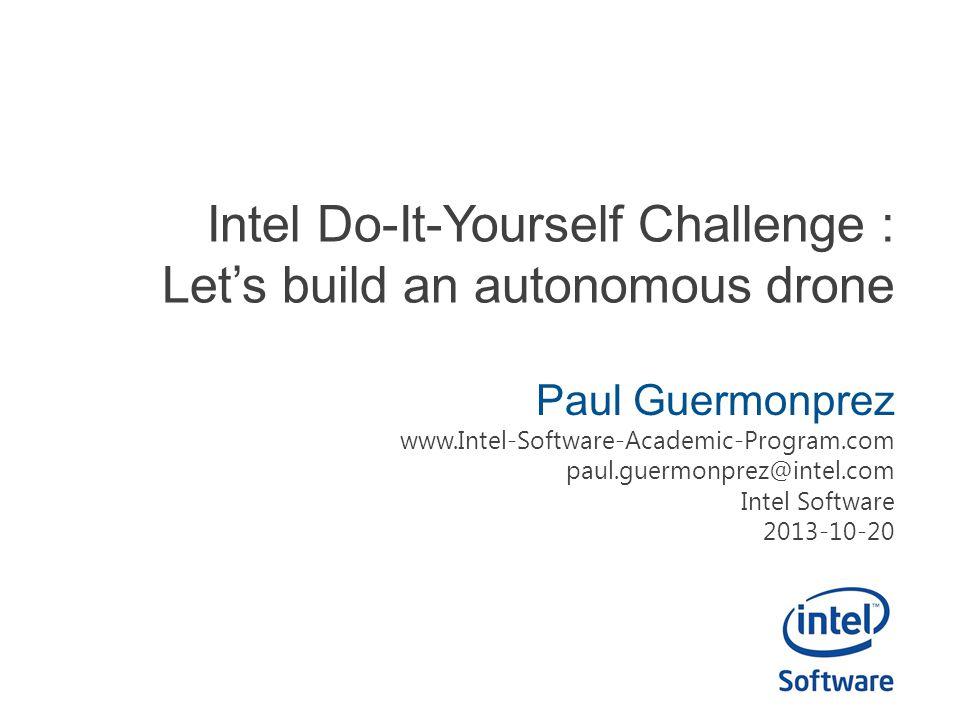 Intel Do-It-Yourself Challenge : Let's build an autonomous drone Paul Guermonprez www.Intel-Software-Academic-Program.com paul.guermonprez@intel.com Intel Software 2013-10-20