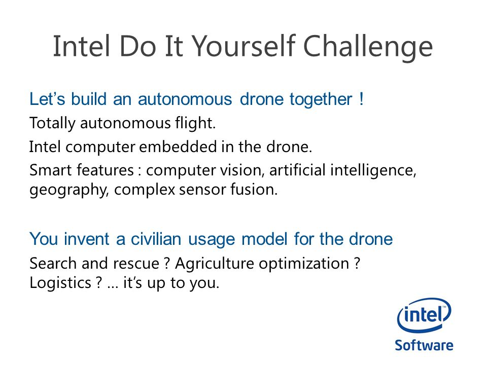 Intel Do It Yourself Challenge Let's build an autonomous drone together ! Totally autonomous flight. Intel computer embedded in the drone. Smart featu