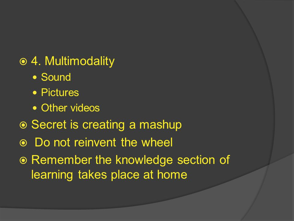  4. Multimodality Sound Pictures Other videos  Secret is creating a mashup  Do not reinvent the wheel  Remember the knowledge section of learning