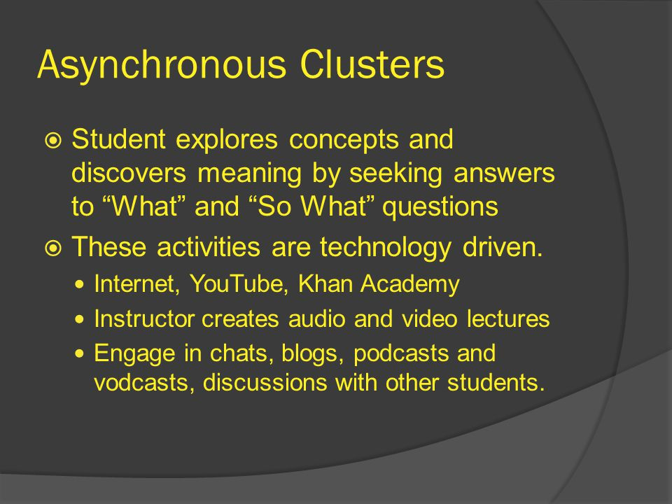 Asynchronous Clusters  Student explores concepts and discovers meaning by seeking answers to What and So What questions  These activities are technology driven.