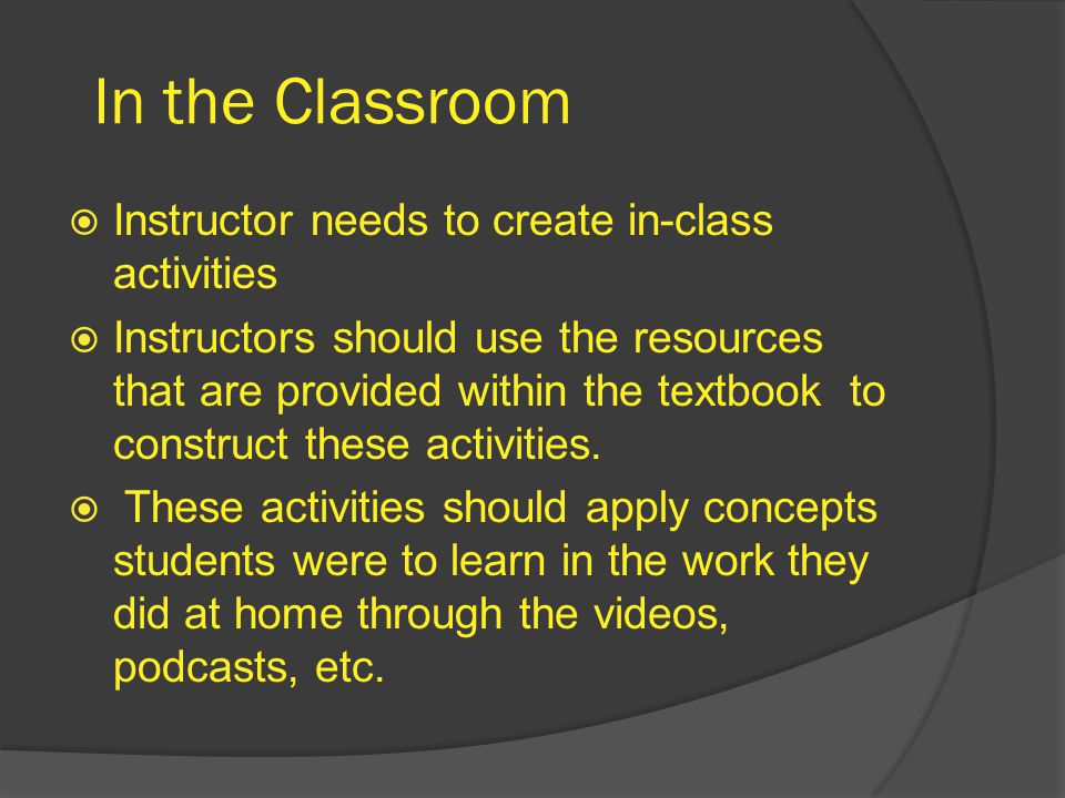 In the Classroom  Instructor needs to create in-class activities  Instructors should use the resources that are provided within the textbook to construct these activities.