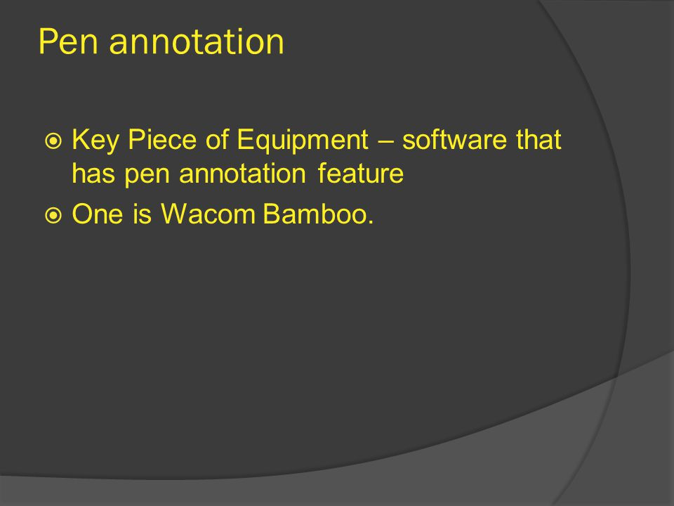 Pen annotation  Key Piece of Equipment – software that has pen annotation feature  One is Wacom Bamboo.
