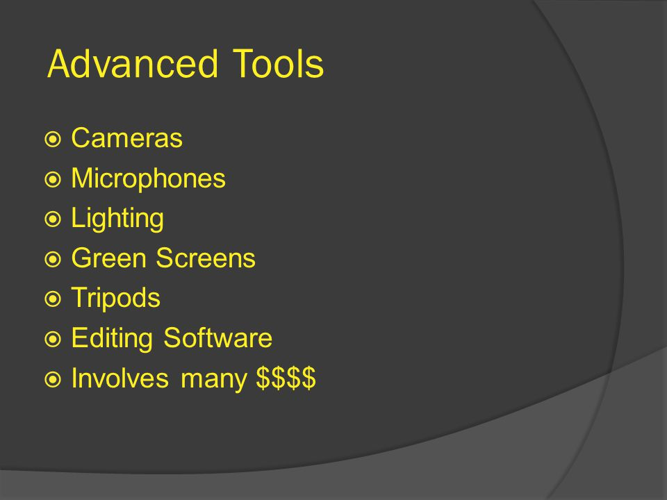 Advanced Tools  Cameras  Microphones  Lighting  Green Screens  Tripods  Editing Software  Involves many $$$$