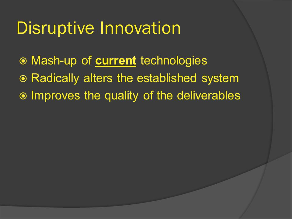 Disruptive Innovation  Mash-up of current technologies  Radically alters the established system  Improves the quality of the deliverables