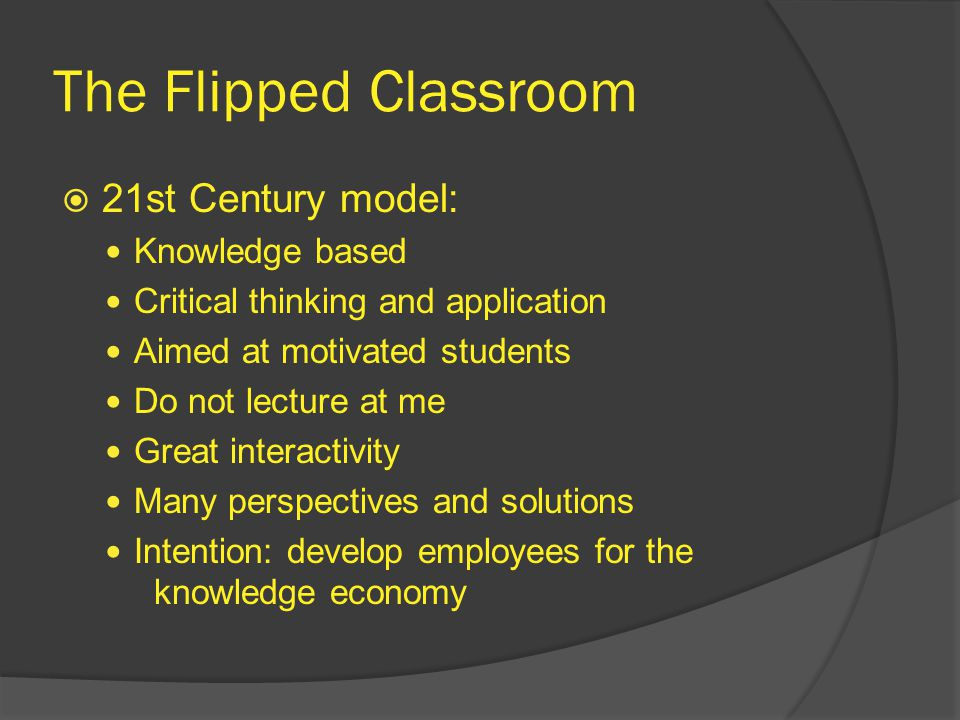 The Flipped Classroom  21st Century model: Knowledge based Critical thinking and application Aimed at motivated students Do not lecture at me Great interactivity Many perspectives and solutions Intention: develop employees for the knowledge economy