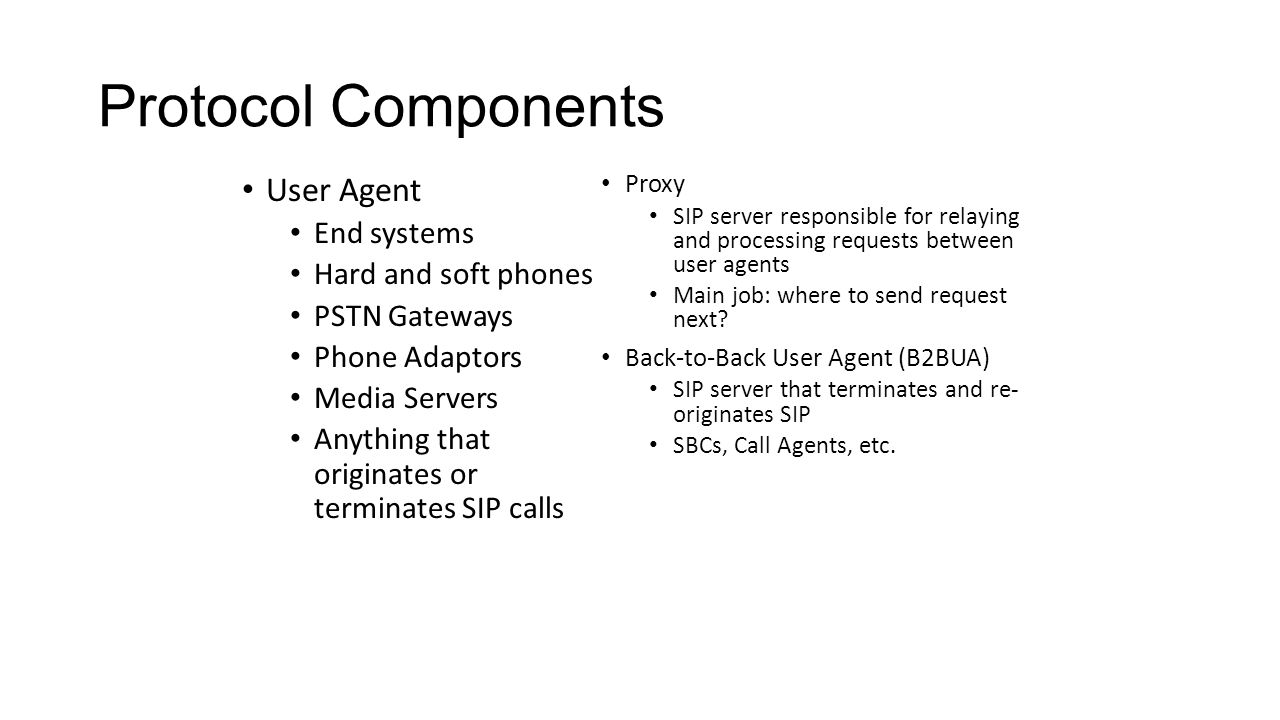 Protocol Components User Agent End systems Hard and soft phones PSTN Gateways Phone Adaptors Media Servers Anything that originates or terminates SIP calls Proxy SIP server responsible for relaying and processing requests between user agents Main job: where to send request next.