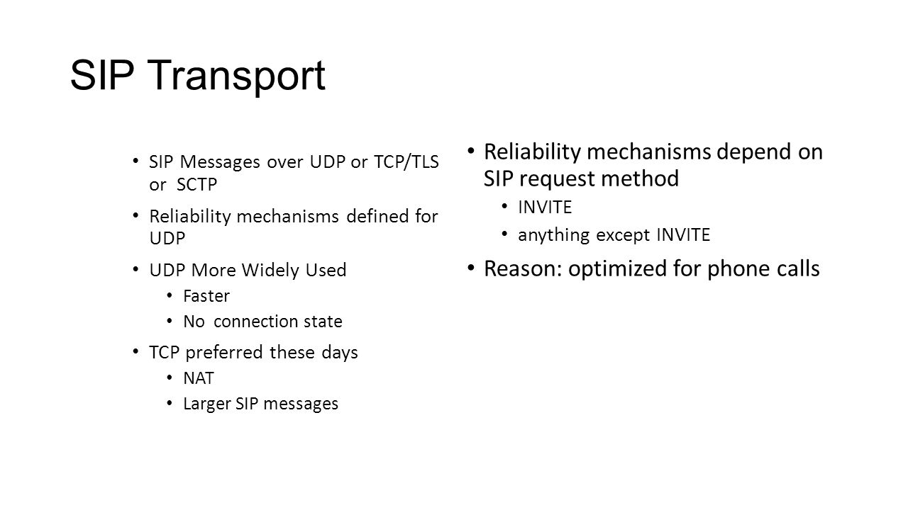 SIP Transport SIP Messages over UDP or TCP/TLS or SCTP Reliability mechanisms defined for UDP UDP More Widely Used Faster No connection state TCP preferred these days NAT Larger SIP messages Reliability mechanisms depend on SIP request method INVITE anything except INVITE Reason: optimized for phone calls