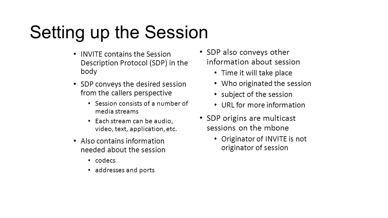 Setting up the Session INVITE contains the Session Description Protocol (SDP) in the body SDP conveys the desired session from the callers perspective Session consists of a number of media streams Each stream can be audio, video, text, application, etc.