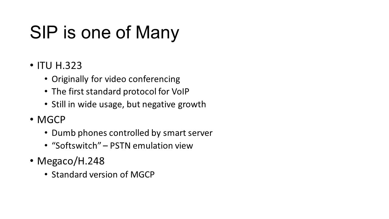 SIP is one of Many ITU H.323 Originally for video conferencing The first standard protocol for VoIP Still in wide usage, but negative growth MGCP Dumb phones controlled by smart server Softswitch – PSTN emulation view Megaco/H.248 Standard version of MGCP
