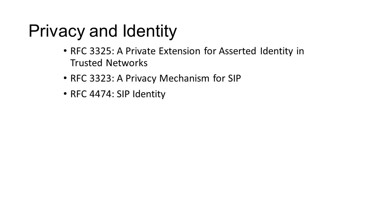 Privacy and Identity RFC 3325: A Private Extension for Asserted Identity in Trusted Networks RFC 3323: A Privacy Mechanism for SIP RFC 4474: SIP Identity