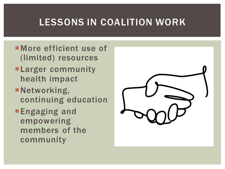  More efficient use of (limited) resources  Larger community health impact  Networking, continuing education  Engaging and empowering members of t