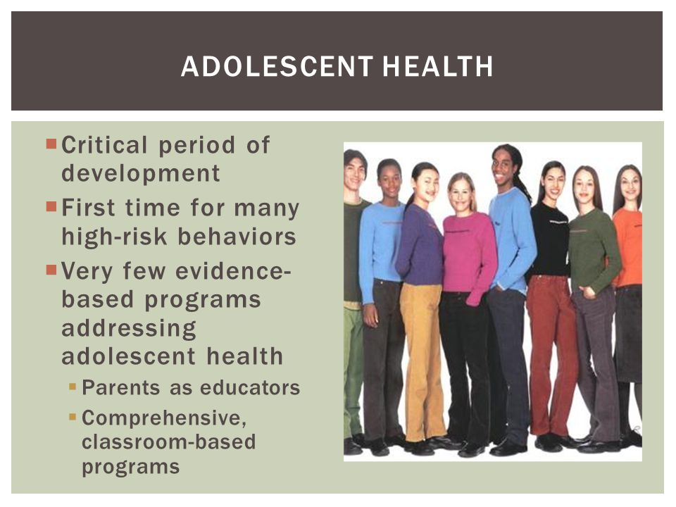  Critical period of development  First time for many high-risk behaviors  Very few evidence- based programs addressing adolescent health  Parents