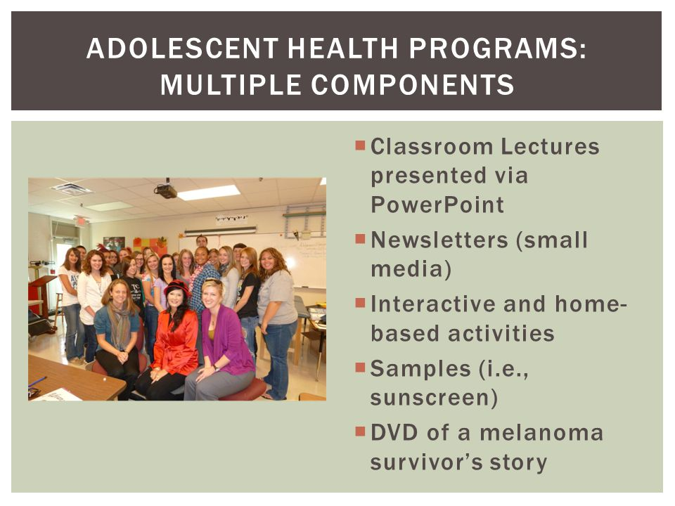  Classroom Lectures presented via PowerPoint  Newsletters (small media)  Interactive and home- based activities  Samples (i.e., sunscreen)  DVD o