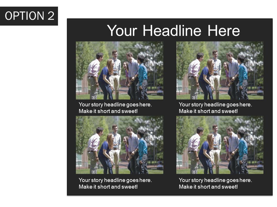 Your Headline Here Your story headline goes here. Make it short and sweet! OPTION 2