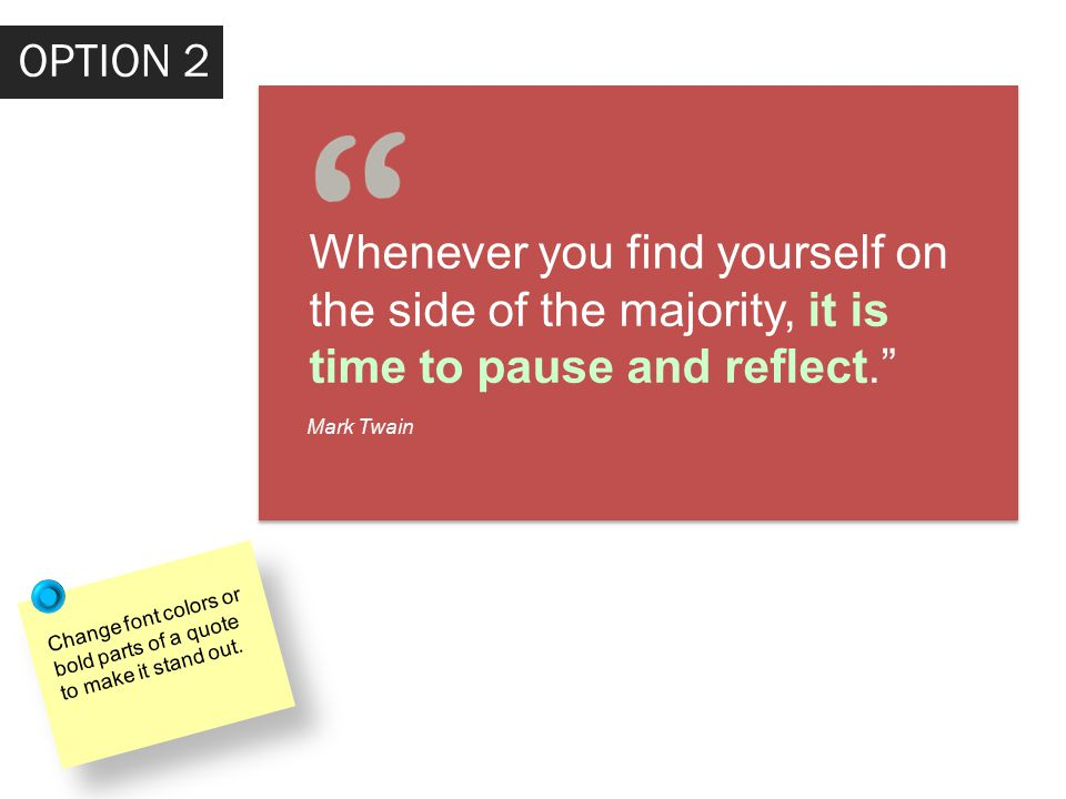 OPTION 2 Whenever you find yourself on the side of the majority, it is time to pause and reflect. Mark Twain Change font colors or bold parts of a quote to make it stand out.